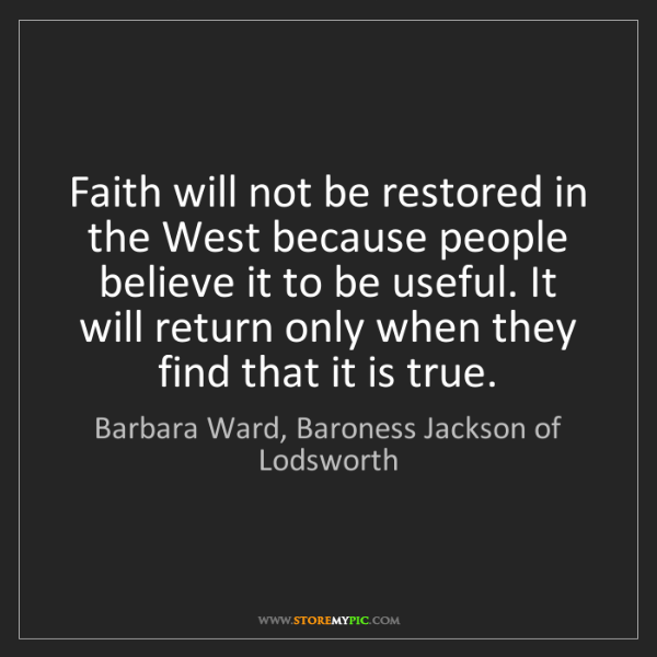 Barbara Ward, Baroness Jackson of Lodsworth: Faith will not be restored in the West because people..