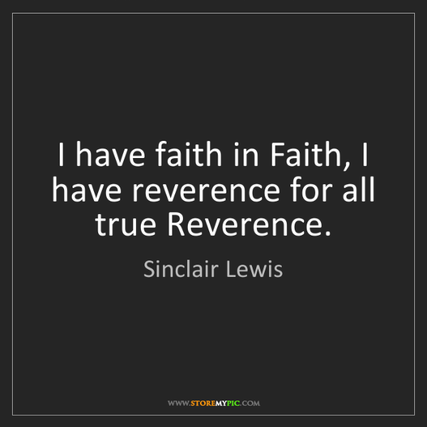 Sinclair Lewis: I have faith in Faith, I have reverence for all true...