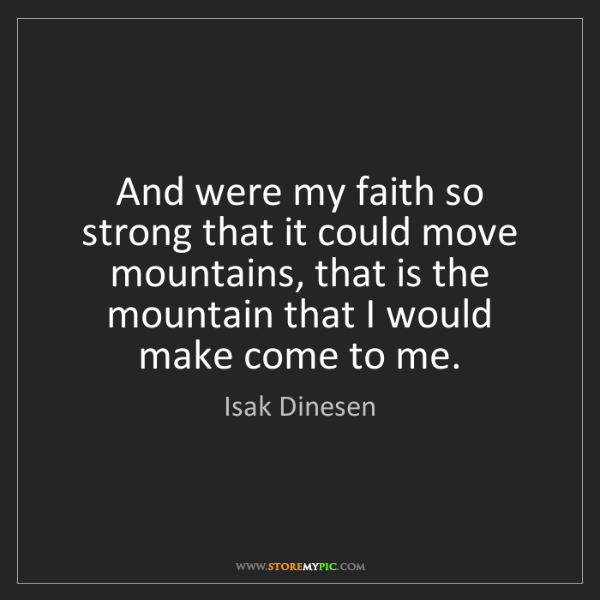 Isak Dinesen: And were my faith so strong that it could move mountains,...