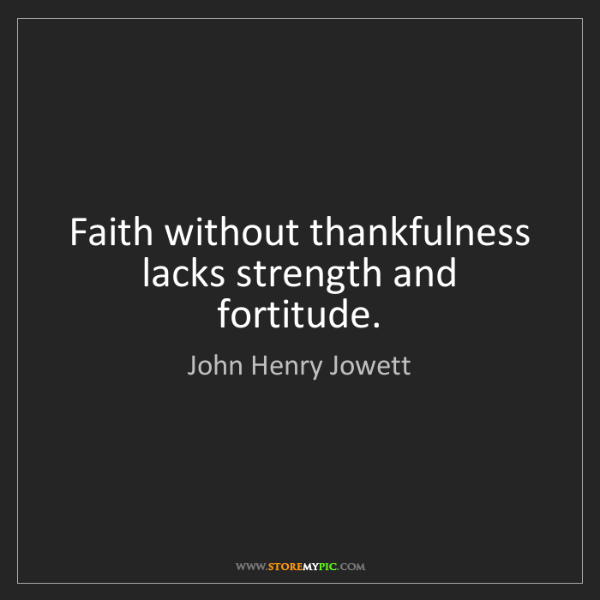 John Henry Jowett: Faith without thankfulness lacks strength and fortitude.