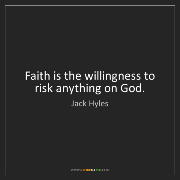 Jack Hyles: Faith is the willingness to risk anything on God.