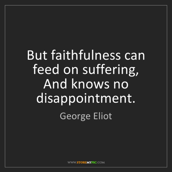 George Eliot: But faithfulness can feed on suffering,  And knows no...