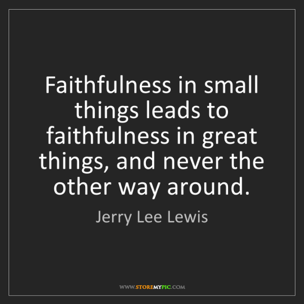 Jerry Lee Lewis: Faithfulness in small things leads to faithfulness in...