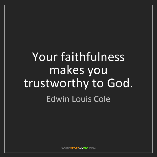 Edwin Louis Cole: Your faithfulness makes you trustworthy to God.
