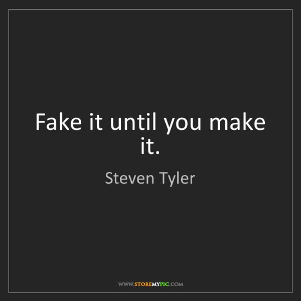 Steven Tyler: Fake it until you make it.