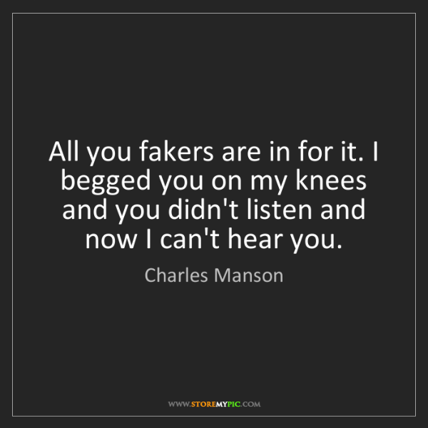 Charles Manson: All you fakers are in for it. I begged you on my knees...