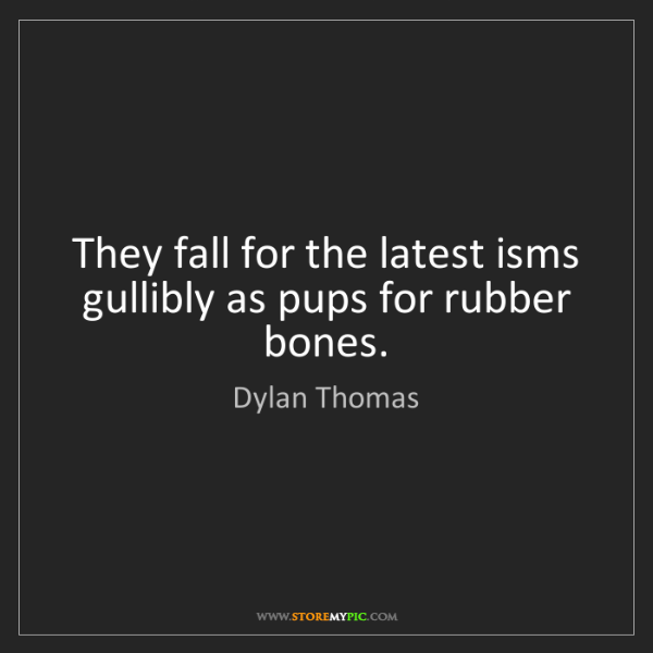 Dylan Thomas: They fall for the latest isms gullibly as pups for rubber...