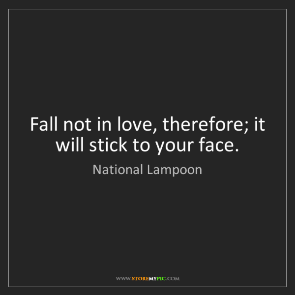 National Lampoon: Fall not in love, therefore; it will stick to your face.