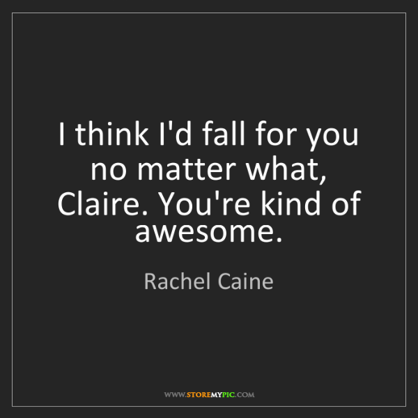 Rachel Caine: I think I'd fall for you no matter what, Claire. You're...