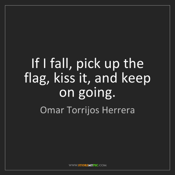 Omar Torrijos Herrera: If I fall, pick up the flag, kiss it, and keep on going.
