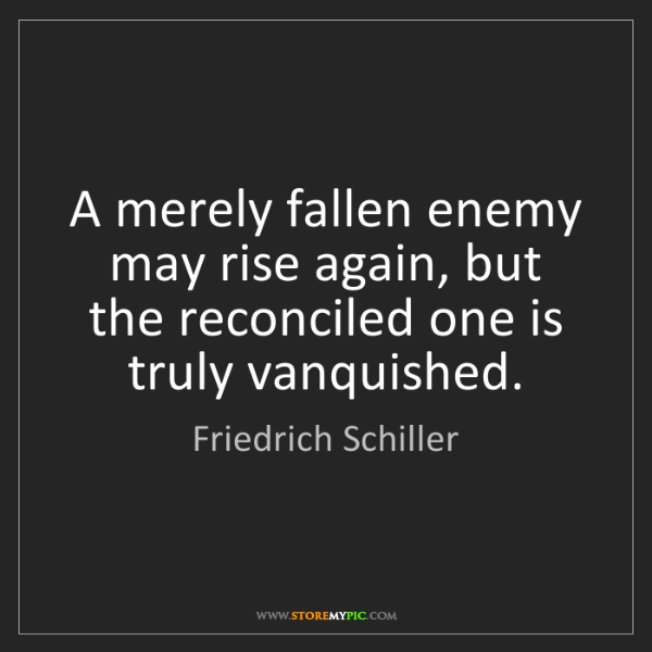 Friedrich Schiller: A merely fallen enemy may rise again, but the reconciled...