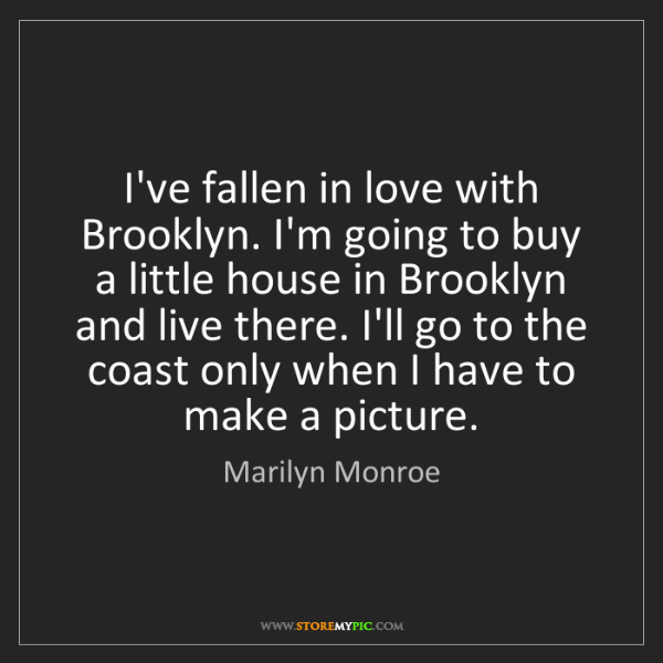 Marilyn Monroe: I've fallen in love with Brooklyn. I'm going to buy a...