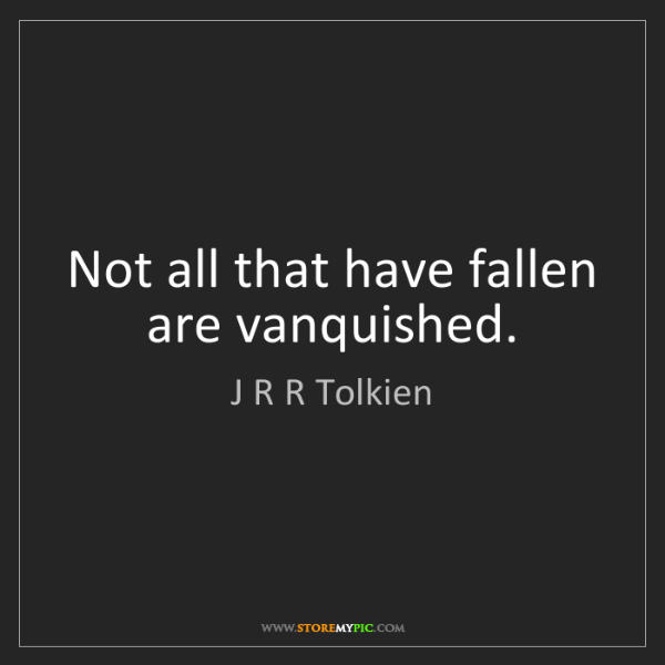 J R R Tolkien: Not all that have fallen are vanquished.