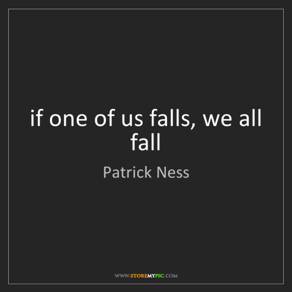 Patrick Ness: if one of us falls, we all fall
