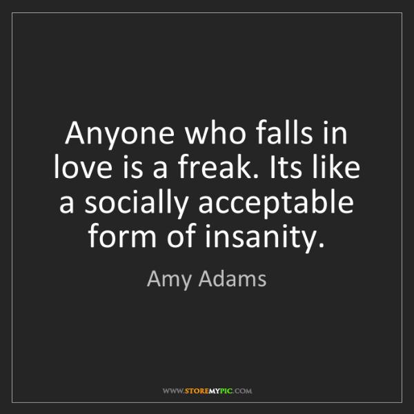 Amy Adams: Anyone who falls in love is a freak. Its like a socially...