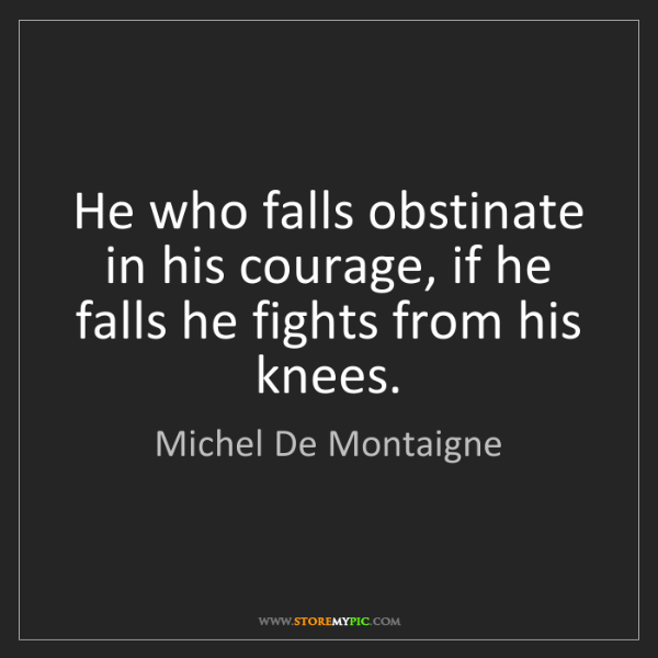 Michel De Montaigne: He who falls obstinate in his courage, if he falls he...