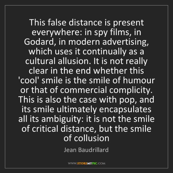 Jean Baudrillard: This false distance is present everywhere: in spy films,...
