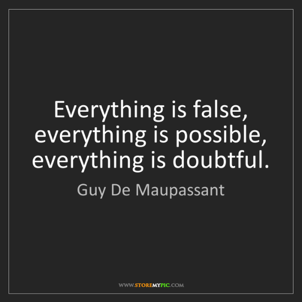 Guy De Maupassant: Everything is false, everything is possible, everything...