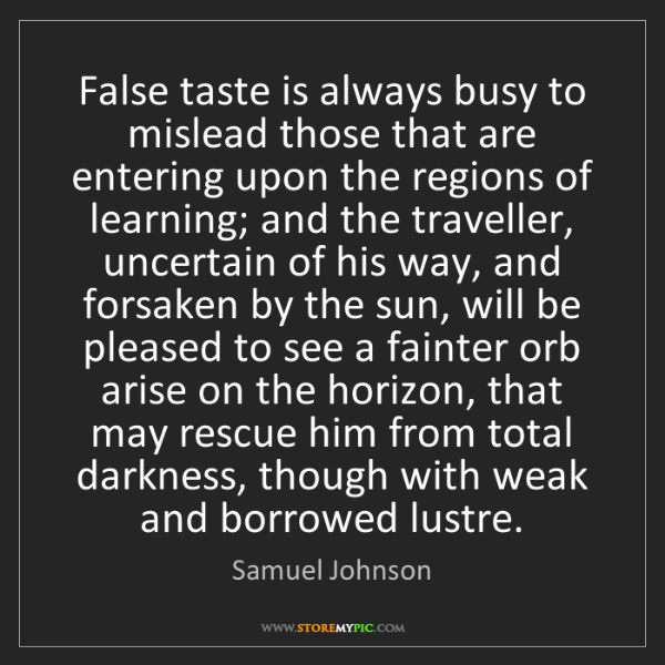 Samuel Johnson: False taste is always busy to mislead those that are...