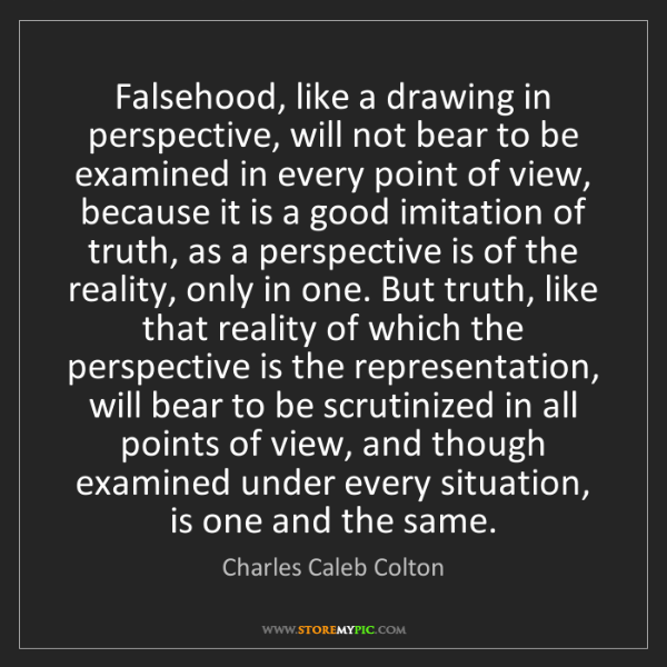 Charles Caleb Colton: Falsehood, like a drawing in perspective, will not bear...