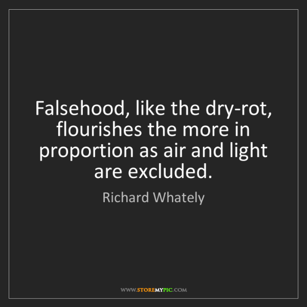 Richard Whately: Falsehood, like the dry-rot, flourishes the more in proportion...