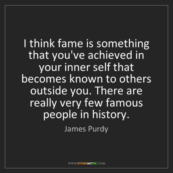 James Purdy: I think fame is something that you've achieved in your...