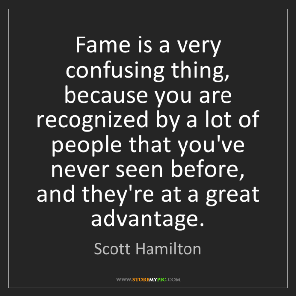 Scott Hamilton: Fame is a very confusing thing, because you are recognized...
