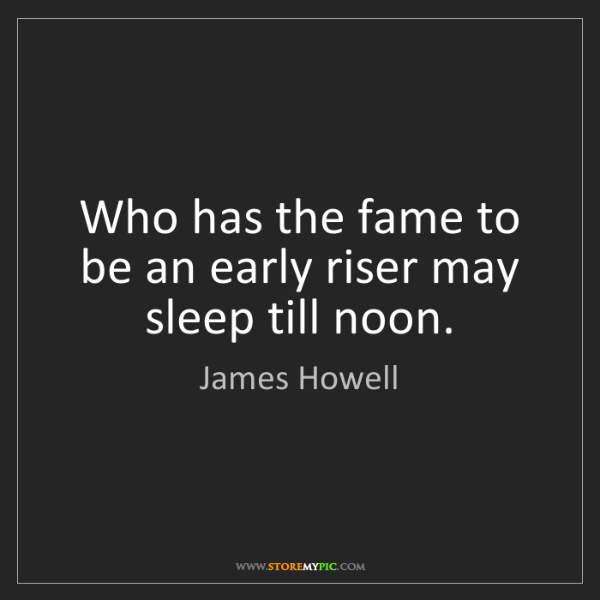 James Howell: Who has the fame to be an early riser may sleep till...