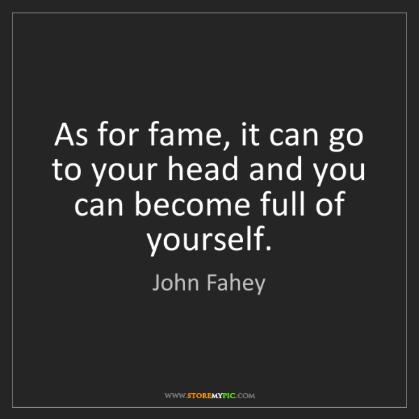 John Fahey: As for fame, it can go to your head and you can become...