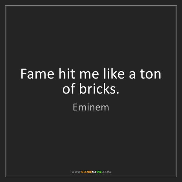 Eminem: Fame hit me like a ton of bricks.