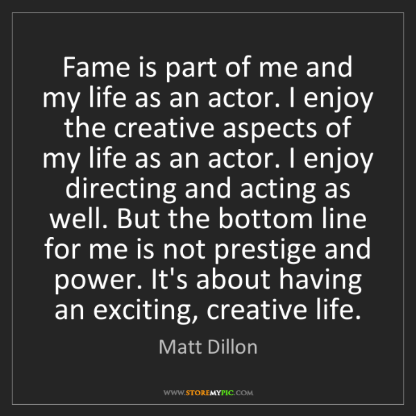 Matt Dillon: Fame is part of me and my life as an actor. I enjoy the...