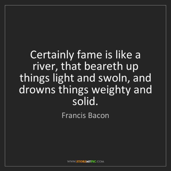 Francis Bacon: Certainly fame is like a river, that beareth up things...