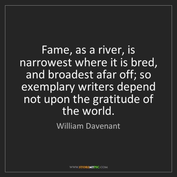 William Davenant: Fame, as a river, is narrowest where it is bred, and...