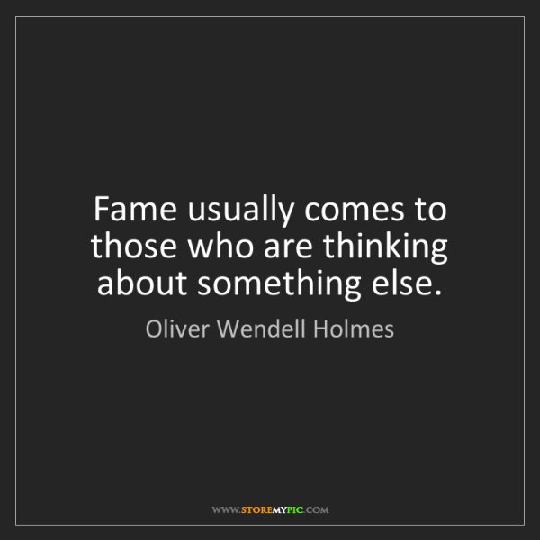 Oliver Wendell Holmes: Fame usually comes to those who are thinking about something...