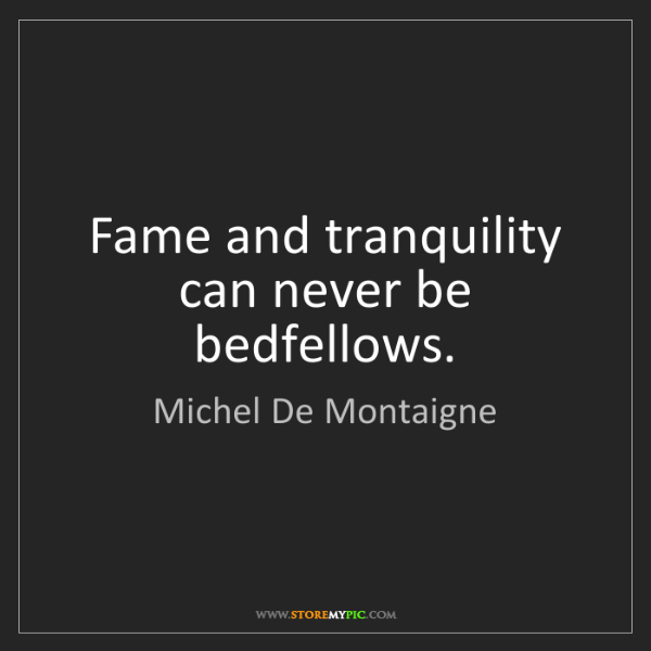 Michel De Montaigne: Fame and tranquility can never be bedfellows.