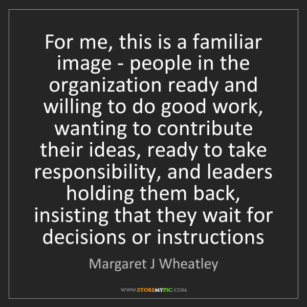 Margaret J Wheatley: For me, this is a familiar image - people in the organization...
