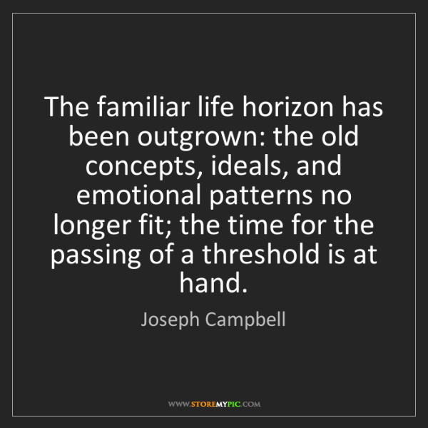 Joseph Campbell: The familiar life horizon has been outgrown: the old...