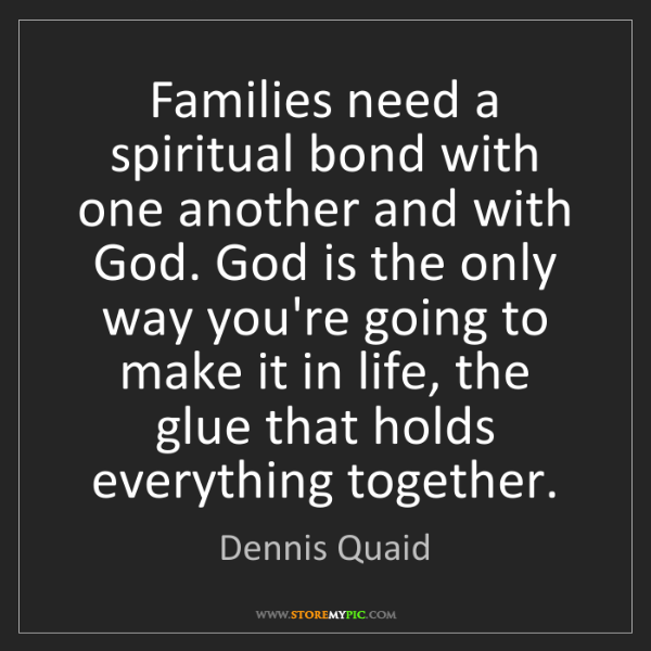 Dennis Quaid: Families need a spiritual bond with one another and with...