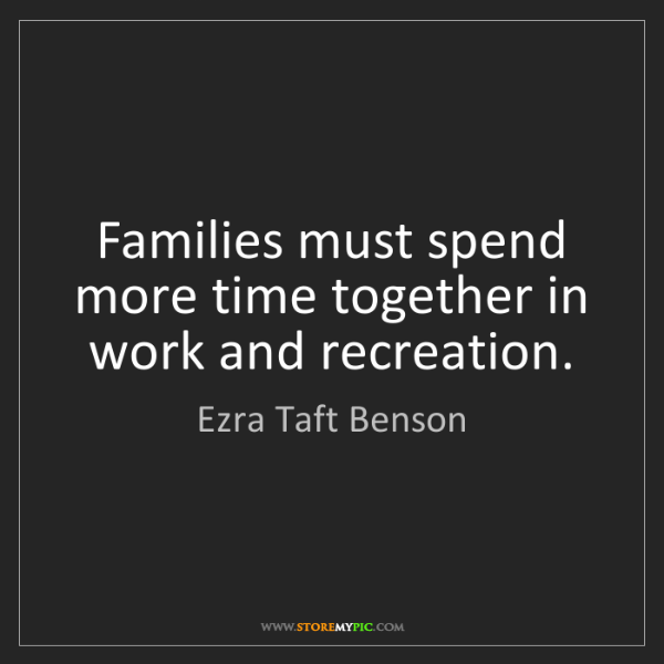 Ezra Taft Benson: Families must spend more time together in work and recreation.