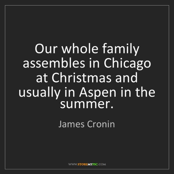 James Cronin: Our whole family assembles in Chicago at Christmas and...