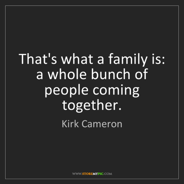 Kirk Cameron: That's what a family is: a whole bunch of people coming...