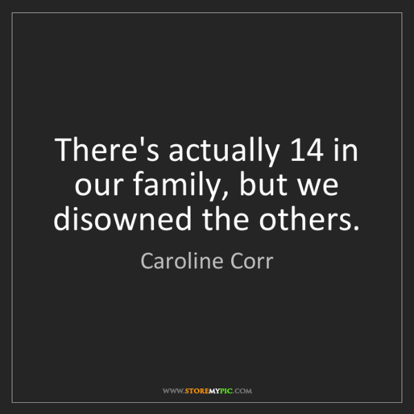 Caroline Corr: There's actually 14 in our family, but we disowned the...
