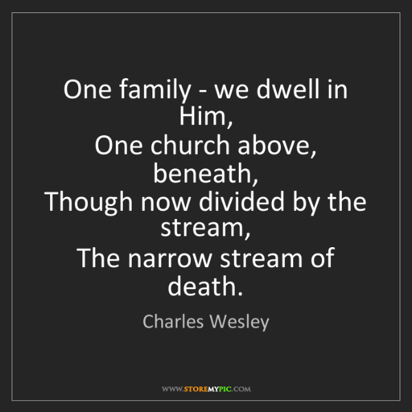 Charles Wesley: One family - we dwell in Him,   One church above, beneath,...