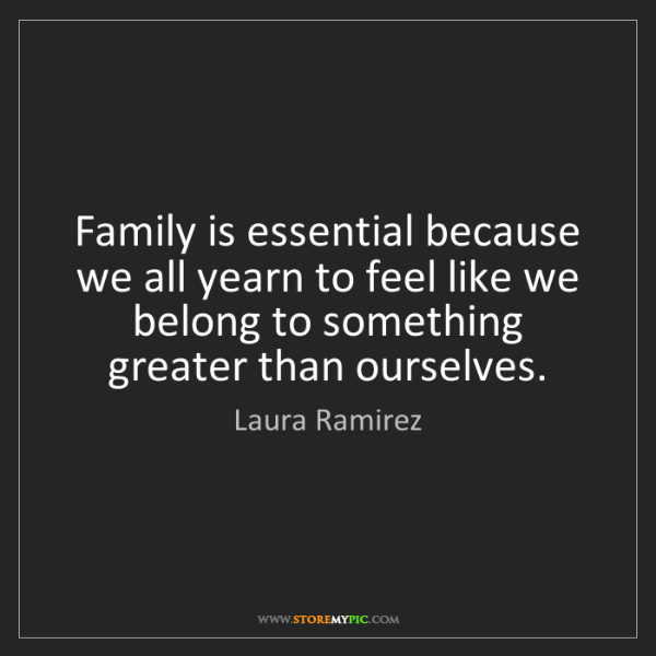 Laura Ramirez: Family is essential because we all yearn to feel like...