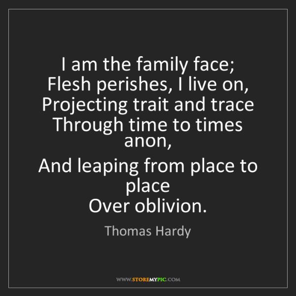 Thomas Hardy: I am the family face;   Flesh perishes, I live on,  ...