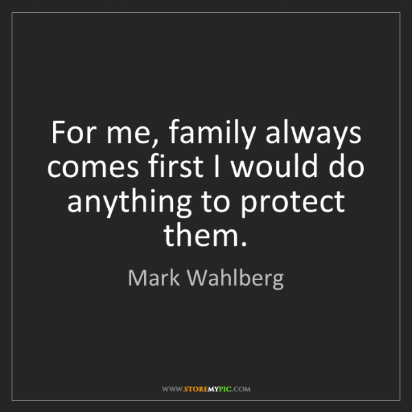Mark Wahlberg: For me, family always comes first I would do anything...