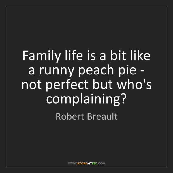 Robert Breault: Family life is a bit like a runny peach pie - not perfect...