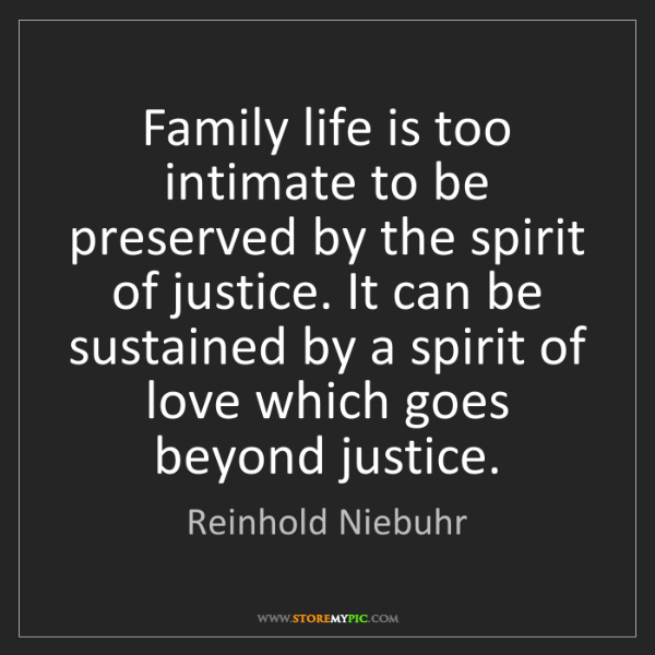 Reinhold Niebuhr: Family life is too intimate to be preserved by the spirit...