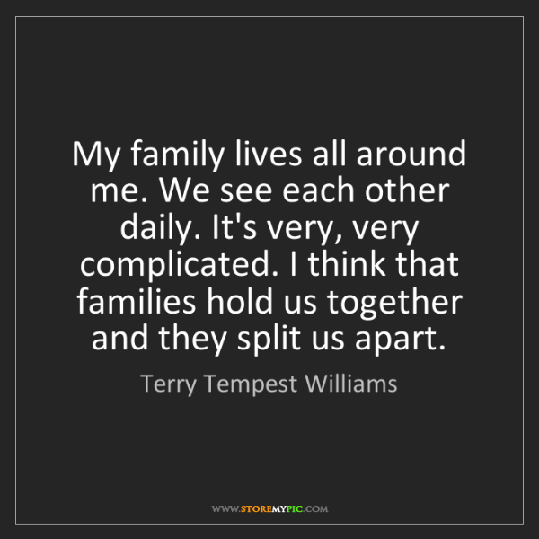 Terry Tempest Williams: My family lives all around me. We see each other daily....