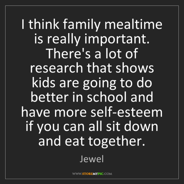 Jewel: I think family mealtime is really important. There's...